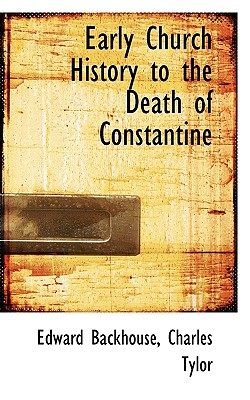 Early Church History to the Death of Constantine - Backhouse, Edward, and Tylor, Charles