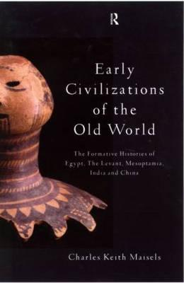 Early Civilizations of the Old World: The Formative Histories of Egypt, the Levant, Mesopotamia, India and China - Maisels, Charles Keith