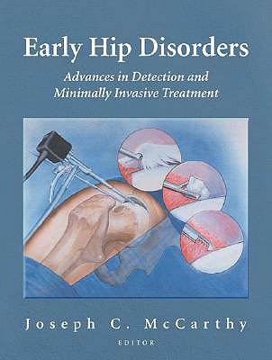 Early Hip Disorders: Advances in Detection and Minimally Invasive Treatment - McCarthy, Joseph C, M.D. (Editor)