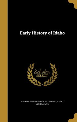 Early History of Idaho - McConnell, William John 1839-1925, and Idaho Legislature (Creator)