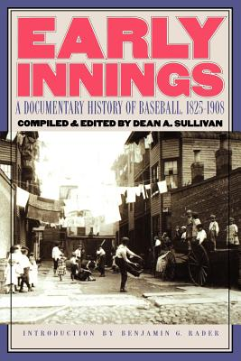 Early Innings: A Documentary History of Baseball, 1825-1908 - Sullivan, Dean A (Editor), and Rader, Benjamin G (Introduction by)