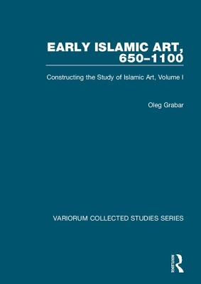 Early Islamic Art, 650-1100: Constructing the Study of Islamic Art, Volume I - Grabar, Oleg