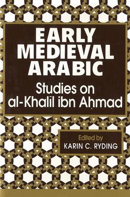 Early Medieval Arabic: Studies on al-Khalil ibn Ahmad - Ryding, Karin C (Editor)