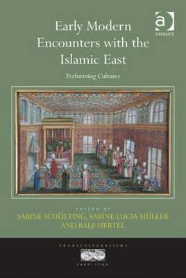 Early Modern Encounters with the Islamic East: Performing Cultures - Schulting, Sabine, Ms. (Editor), and Muller, Sabine Lucia (Editor), and Hertel, Ralf (Editor)