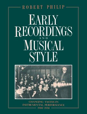 Early Recordings and Musical Style: Changing Tastes in Instrumental Performance, 1900 1950 - Philip, Robert