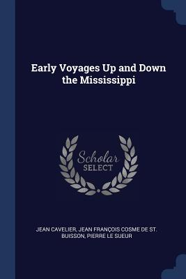Early Voyages Up and Down the Mississippi - Cavelier, Jean, and De St Buisson, Jean Francois Cosme, and Le Sueur, Pierre