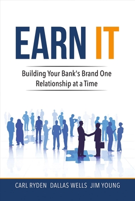 Earn It: Building Your Bank's Brand One Relationship at a Time - Ryden, Carl, and Wells, Dallas, and Young, Jim