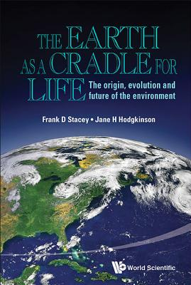 Earth As A Cradle For Life, The: The Origin, Evolution And Future Of The Environment - Stacey, Frank D, and Hodgkinson, Jane Helen