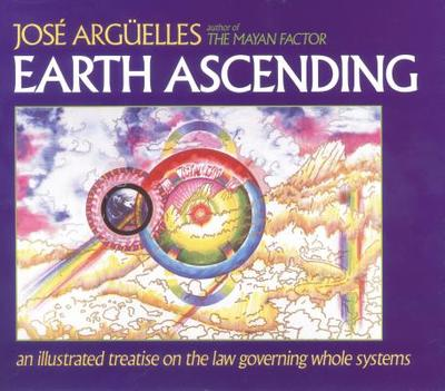 Earth Ascending: An Illustrated Treatise on Law Governing Whole Systems - Arguelles, Jose