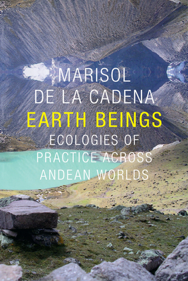 Earth Beings: Ecologies of Practice Across Andean Worlds - De La Cadena, Marisol, and Foster, Robert J (Foreword by), and Reichman, Daniel R (Foreword by)