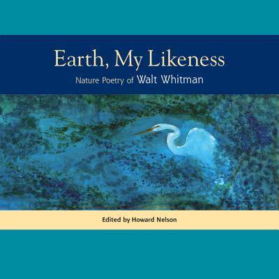 Earth, My Likeness: Nature Poetry of Walt Whitman - Whitman, Walt, and Nelson, Howard, Professor (Editor)