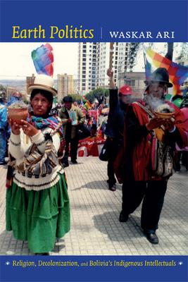 Earth Politics: Religion, Decolonization, and Bolivia's Indigenous Intellectuals - Ari, Waskar
