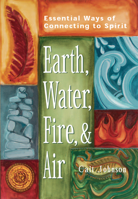 Earth, Water, Fire & Air: Essential Ways of Connecting to Spirit - Johnson, Cait