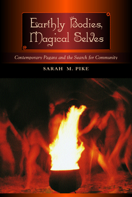 Earthly Bodies, Magical Selves: Contemporary Pagans and the Search for Community - Pike, Sarah M, Professor