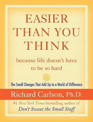 Easier Than You Think ...Because Life Doesn't Have to Be So Hard: The Small Changes That Add Up to a World of Difference - Carlson, Richard, PH D