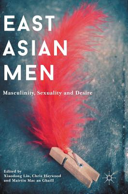 East Asian Men: Masculinity, Sexuality and Desire - Lin, Xiaodong (Editor), and Haywood, Chris (Editor), and Mac an Ghaill, Mairtin (Editor)