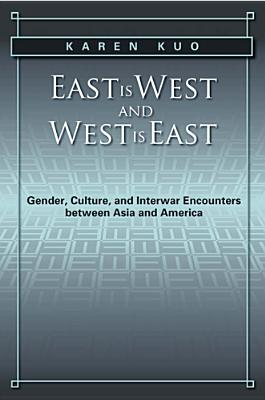 East Is West and West Is East: Gender, Culture, and Interwar Encounters Between Asia and America - Kuo, Karen