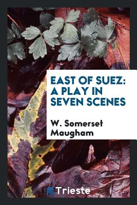 East of Suez: A Play in Seven Scenes - Maugham, W Somerset