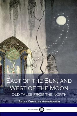 East of the Sun and West of the Moon; Old Tales from the North - Asbjornsen, Peter Christen, and Dasent, George Webbe, Sir (Translated by)