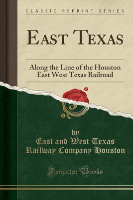 East Texas: Along the Line of the Houston East West Texas Railroad (Classic Reprint) - Houston, East And West Texas Railway Com
