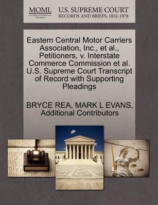 Eastern Central Motor Carriers Association, Inc., et al., Petitioners, V. Interstate Commerce Commission et al. U.S. Supreme Court Transcript of Record with Supporting Pleadings - Rea, Bryce, and Evans, Mark L, and Additional Contributors