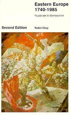 Eastern Europe 1740-1985: Feudalism to Communism - Okey, Robin