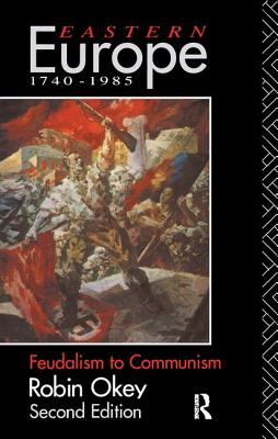 Eastern Europe 1740-1985: Feudalism to Communism - Okey, Robin