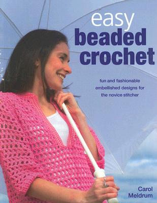 Easy Beaded Crochet: Fun and Fashionable Embellished Designs for the Novice Stitcher - Meldrum, Carol