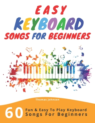 Easy Keyboard Songs For Beginners: 60 Fun & Easy To Play Keyboard Songs For Beginners (Easy Keyboard Sheet Music For Beginners) - Johnson, Thomas