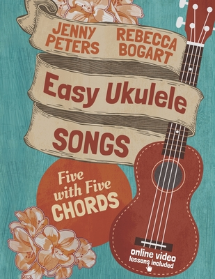 Easy Ukulele Songs: 5 with 5 Chords - Bogart, Rebecca, and Peters, Jenny, and Boles, Jean (Designer)
