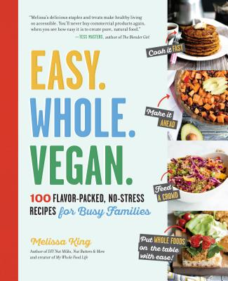 Easy. Whole. Vegan.: 100 Flavor-Packed, No-Stress Recipes for Busy Families - King, Melissa