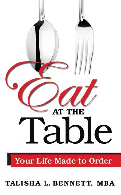 Eat at the Table: Your Life Made to Order - Bennett, Talisha L
