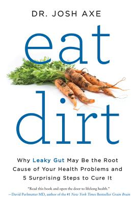 Eat Dirt: Why Leaky Gut May Be the Root Cause of Your Health Problems and 5 Surprising Steps to Cure It - Axe, Josh, Dr.