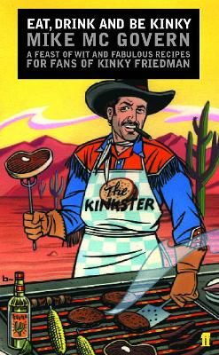 Eat, Drink and Be Kinky: A Feast of Wit and Fabulous Recipes for Fans of Kinky Friedman - McGovern, Mike