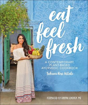 Eat Feel Fresh: A Contemporary Plant-based Ayurvedic Cookbook - Ketabi, Sahara Rose, and Chopra, Deepak, M.D. (Foreword by)