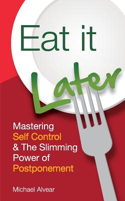 Eat It Later. Mastering Self Control & the Slimming Power of Postponement - Alvear, Michael