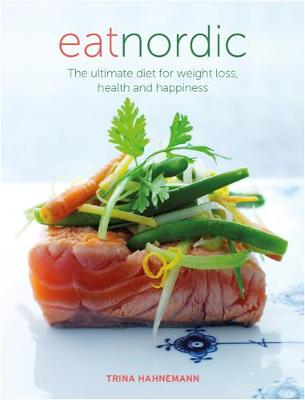 Eat Nordic: The Ultimate Diet for Weight Loss, Health and Happiness - Hahnemann, Trine
