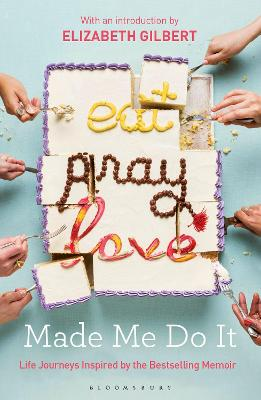 Eat Pray Love Made Me Do It: Life Journeys Inspired by the Bestselling Memoir - Gilbert, Elizabeth (Introduction by)