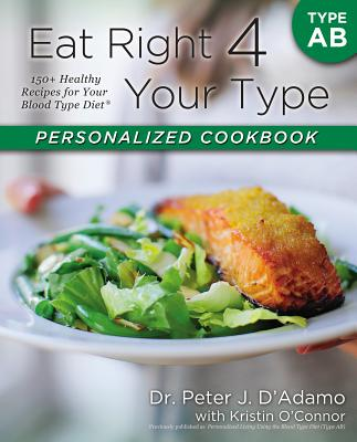 Eat Right 4 Your Type Personalized Cookbook Type AB: 150+ Healthy Recipes for Your Blood Type Diet - D'Adamo, Peter J, Dr., and O'Connor, Kristin