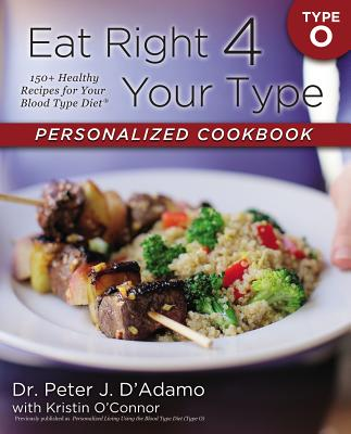 Eat Right 4 Your Type Personalized Cookbook Type O: 150+ Healthy Recipes for Your Blood Type Diet - D'Adamo, Peter J, Dr., and O'Connor, Kristin