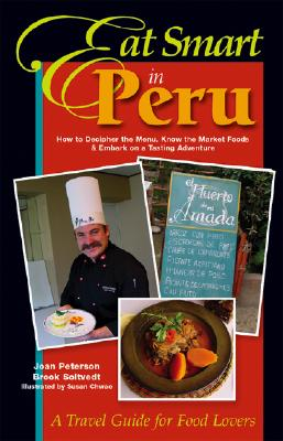 Eat Smart in Peru: How to Decipher the Menu, Know the Market Foods & Embark on a Tasting Adventure - Peterson, Joan