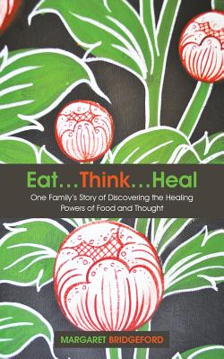 Eat...Think...Heal: One Family's Story of Discovering the Healing Powers of Food and Thought - Bridgeford, Margaret