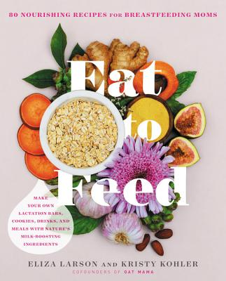 Eat to Feed: 80 Nourishing Recipes for Breastfeeding Moms - Larson, Eliza, and Kohler, Kristy