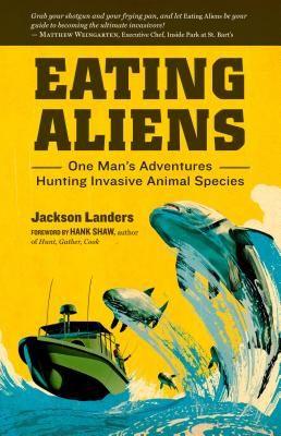 Eating Aliens: One Man's Adventures Hunting Invasive Animal Species - Landers, Jackson, and Shaw, Hank (Foreword by)