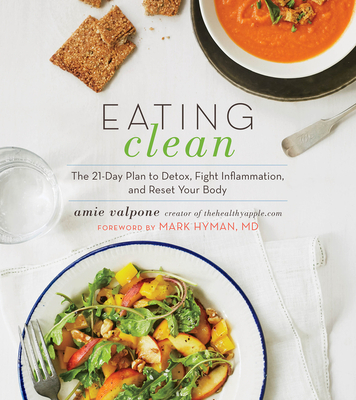 Eating Clean: The 21-Day Plan to Detox, Fight Inflammation, and Reset Your Body - Valpone, Amie, and Hyman, Mark, Dr., MD (Foreword by)