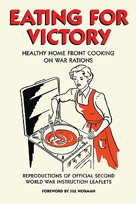Eating for Victory: Healthy Home Front Cooking on War Rations; Reproductions of Official Second World War Instruction Leaflets - Norman, Jill (Foreword by)