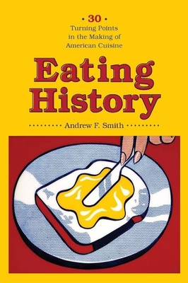 Eating History: Thirty Turning Points in the Making of American Cuisine - Smith, Andrew F