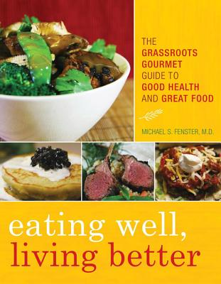 Eating Well, Living Better: The Grassroots Gourmet Guide to Good Health and Great Food - Fenster, Michael S, Dr., Facc