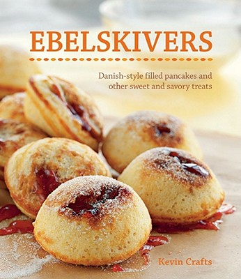 Ebelskivers: Filled Pancakes and Other Mouthwatering Miniatures - Crafts, Kevin, and Kunkel, Erin (Photographer)