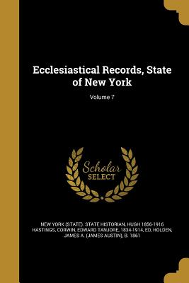 Ecclesiastical Records, State of New York; Volume 7 - New York (State) State Historian (Creator), and Hastings, Hugh 1856-1916, and Corwin, Edward Tanjore 1834-1914 (Creator)